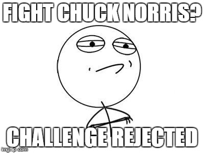 Challenge Accepted Rage Face | FIGHT CHUCK NORRIS? CHALLENGE REJECTED | image tagged in memes,challenge accepted rage face | made w/ Imgflip meme maker