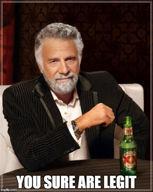 The Most Interesting Man In The World Meme | YOU SURE ARE LEGIT | image tagged in memes,the most interesting man in the world | made w/ Imgflip meme maker