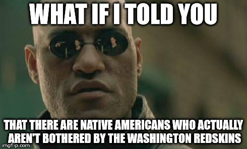 shocking, isn't it? | WHAT IF I TOLD YOU THAT THERE ARE NATIVE AMERICANS WHO ACTUALLY AREN'T BOTHERED BY THE WASHINGTON REDSKINS | image tagged in memes,matrix morpheus,redskins,racism | made w/ Imgflip meme maker
