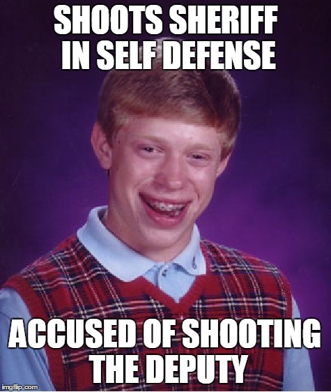 Bad Luck Brian | SHOOTS SHERIFF IN SELF DEFENSE ACCUSED OF SHOOTING THE DEPUTY | image tagged in memes,bad luck brian | made w/ Imgflip meme maker