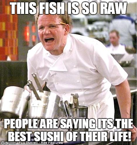 Chef Gordon Ramsay | THIS FISH IS SO RAW PEOPLE ARE SAYING ITS THE BEST SUSHI OF THEIR LIFE! | image tagged in memes,chef gordon ramsay | made w/ Imgflip meme maker