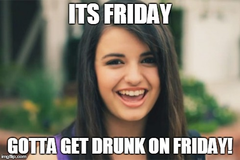 Rebecca Black | ITS FRIDAY GOTTA GET DRUNK ON FRIDAY! | image tagged in memes,rebecca black | made w/ Imgflip meme maker