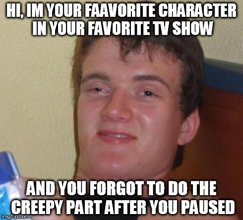 10 Guy Meme | HI, IM YOUR FAAVORITE CHARACTER IN YOUR FAVORITE TV SHOW AND YOU FORGOT TO DO THE CREEPY PART AFTER YOU PAUSED | image tagged in memes,10 guy | made w/ Imgflip meme maker