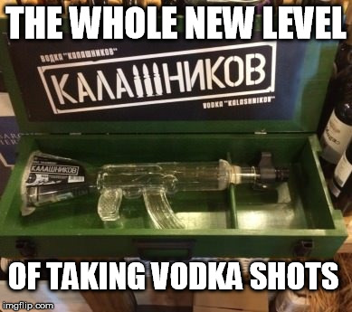 Vodka shots | THE WHOLE NEW LEVEL OF TAKING VODKA SHOTS | image tagged in vodka,ak47,russi | made w/ Imgflip meme maker