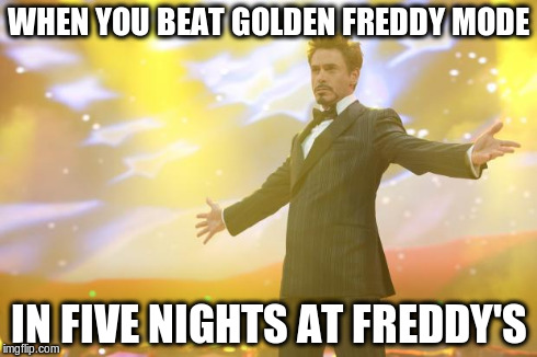 Tony Stark success | WHEN YOU BEAT GOLDEN FREDDY MODE IN FIVE NIGHTS AT FREDDY'S | image tagged in tony stark success | made w/ Imgflip meme maker