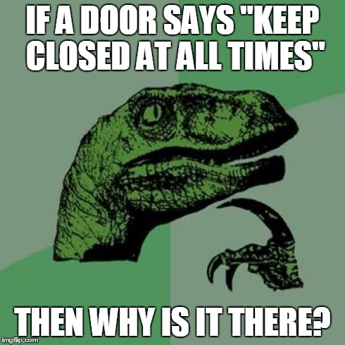 "Philosoraptor Meme | IF A DOOR SAYS ""KEEP CLOSED AT ALL TIMES"" THEN WHY IS IT THERE? 