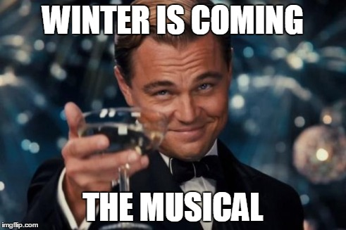 Leonardo Dicaprio Cheers Meme | WINTER IS COMING THE MUSICAL | image tagged in memes,leonardo dicaprio cheers | made w/ Imgflip meme maker