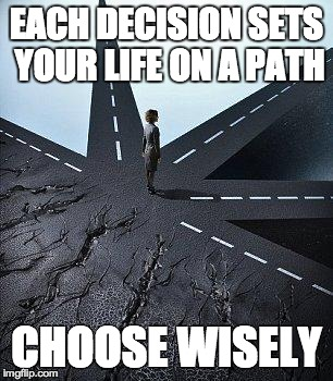 EACH DECISION SETS YOUR LIFE ON A PATH CHOOSE WISELY | image tagged in life,paths,choices | made w/ Imgflip meme maker