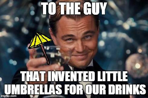 Leonardo Dicaprio Cheers | TO THE GUY THAT INVENTED LITTLE UMBRELLAS FOR OUR DRINKS | image tagged in memes,leonardo dicaprio cheers,umbrella,drank,class,toast | made w/ Imgflip meme maker