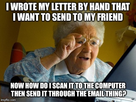 Grandma Finds The Internet Meme | I WROTE MY LETTER BY HAND THAT I WANT TO SEND TO MY FRIEND NOW HOW DO I SCAN IT TO THE COMPUTER THEN SEND IT THROUGH THE EMAIL THING? | image tagged in memes,grandma finds the internet,AdviceAnimals | made w/ Imgflip meme maker
