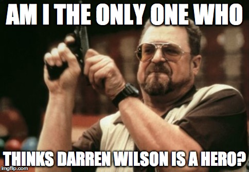 Am I The Only One Around Here Meme | AM I THE ONLY ONE WHO THINKS DARREN WILSON IS A HERO? | image tagged in memes,am i the only one around here | made w/ Imgflip meme maker