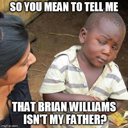 Third World Skeptical Kid Meme | SO YOU MEAN TO TELL ME THAT BRIAN WILLIAMS ISN'T MY FATHER? | image tagged in memes,third world skeptical kid | made w/ Imgflip meme maker