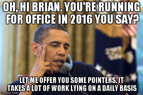 OH, HI BRIAN. YOU'RE RUNNING FOR OFFICE IN 2016 YOU SAY? LET ME OFFER YOU SOME POINTERS. IT TAKES A LOT OF WORK LYING ON A DAILY BASIS | made w/ Imgflip meme maker