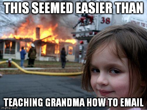 Disaster Girl Meme | THIS SEEMED EASIER THAN TEACHING GRANDMA HOW TO EMAIL | image tagged in memes,disaster girl | made w/ Imgflip meme maker