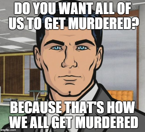 Archer Meme | DO YOU WANT ALL OF US TO GET MURDERED? BECAUSE THAT'S HOW WE ALL GET MURDERED | image tagged in memes,archer,AdviceAnimals | made w/ Imgflip meme maker