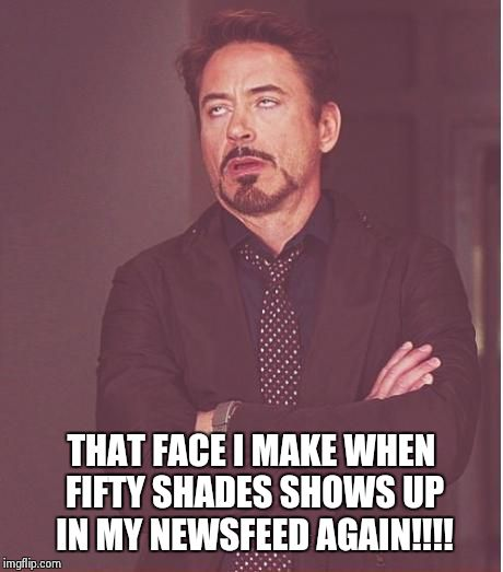 Face You Make Robert Downey Jr Meme | THAT FACE I MAKE WHEN FIFTY SHADES SHOWS UP IN MY NEWSFEED AGAIN!!!! | image tagged in memes,face you make robert downey jr | made w/ Imgflip meme maker