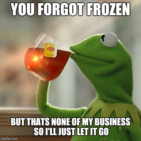 But That's None Of My Business Meme | YOU FORGOT FROZEN BUT THATS NONE OF MY BUSINESS SO I'LL JUST LET IT GO | image tagged in memes,but thats none of my business,kermit the frog | made w/ Imgflip meme maker
