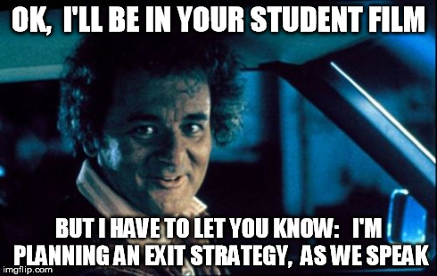 Legal Bill Murray | OK,  I'LL BE IN YOUR STUDENT FILM BUT I HAVE TO LET YOU KNOW:   I'M PLANNING AN EXIT STRATEGY,  AS WE SPEAK | image tagged in memes,legal bill murray | made w/ Imgflip meme maker