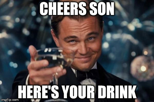 Leonardo Dicaprio Cheers Meme | CHEERS SON HERE'S YOUR DRINK | image tagged in memes,leonardo dicaprio cheers | made w/ Imgflip meme maker