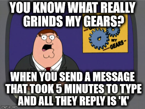 You Know What Really Grinds My Gears? | YOU KNOW WHAT REALLY GRINDS MY GEARS? WHEN YOU SEND A MESSAGE THAT TOOK 5 MINUTES TO TYPE AND ALL THEY REPLY IS 'K' | image tagged in memes,peter griffin news,family guy,peter griffin,grinds my gears | made w/ Imgflip meme maker