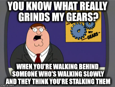 You Know What Really Grinds My Gears? | YOU KNOW WHAT REALLY GRINDS MY GEARS? WHEN YOU'RE WALKING BEHIND SOMEONE WHO'S WALKING SLOWLY AND THEY THINK YOU'RE STALKING THEM | image tagged in memes,peter griffin news,family guy,peter griffin,grinds my gears | made w/ Imgflip meme maker
