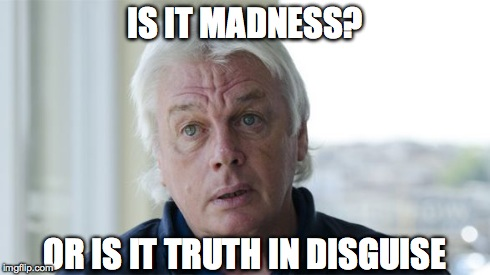 David Icke | IS IT MADNESS? OR IS IT TRUTH IN DISGUISE | image tagged in madness,what to say when someone calls you mad,david icke,nwo,illuminate | made w/ Imgflip meme maker