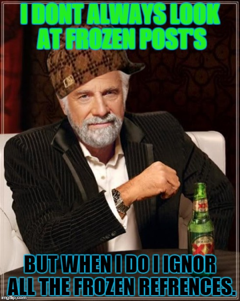The Most Interesting Man In The World Meme | I DONT ALWAYS LOOK AT FROZEN POST'S BUT WHEN I DO I IGNOR ALL THE FROZEN REFRENCES. | image tagged in memes,the most interesting man in the world,scumbag | made w/ Imgflip meme maker