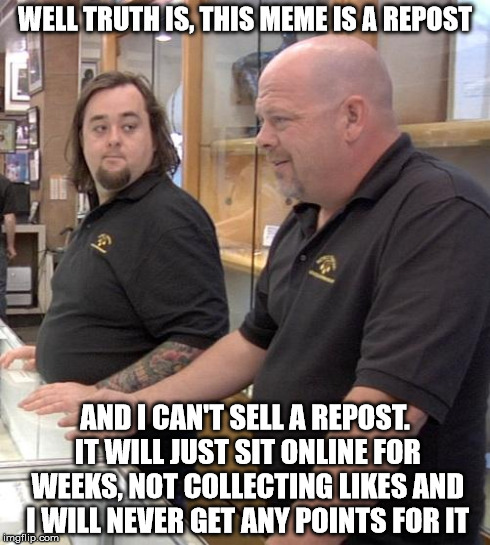 pawn stars rebuttal | WELL TRUTH IS, THIS MEME IS A REPOST AND I CAN'T SELL A REPOST. IT WILL JUST SIT ONLINE FOR WEEKS, NOT COLLECTING LIKES AND I WILL NEVER GET | image tagged in pawn stars rebuttal,repost,memes | made w/ Imgflip meme maker