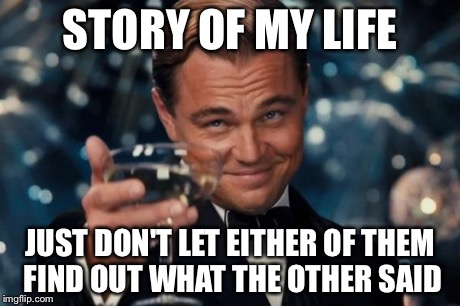 Leonardo Dicaprio Cheers Meme | STORY OF MY LIFE JUST DON'T LET EITHER OF THEM FIND OUT WHAT THE OTHER SAID | image tagged in memes,leonardo dicaprio cheers | made w/ Imgflip meme maker