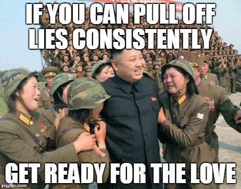 Lovin' the lies | IF YOU CAN PULL OFF LIES CONSISTENTLY GET READY FOR THE LOVE | image tagged in kim jong un,memes | made w/ Imgflip meme maker