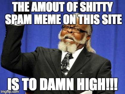 Too Damn High | THE AMOUT OF SHITTY SPAM MEME ON THIS SITE IS TO DAMN HIGH!!! | image tagged in memes,too damn high | made w/ Imgflip meme maker