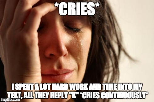 "First World Problems Meme | *CRIES* I SPENT A LOT HARD WORK AND TIME INTO MY TEXT, ALL THEY REPLY ""K"" *CRIES CONTINUOUSLY* 
