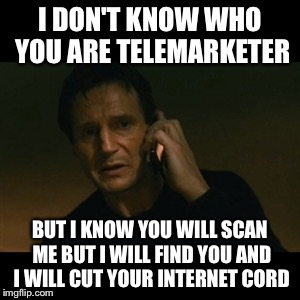 Liam Neeson Taken | I DON'T KNOW WHO YOU ARE TELEMARKETER BUT I KNOW YOU WILL SCAN ME BUT I WILL FIND YOU AND I WILL CUT YOUR INTERNET CORD | image tagged in memes,liam neeson taken | made w/ Imgflip meme maker