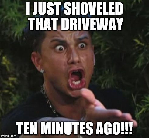 DJ Pauly D Meme | I JUST SHOVELED THAT DRIVEWAY TEN MINUTES AGO!!! | image tagged in memes,dj pauly d | made w/ Imgflip meme maker