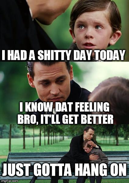 Finding Neverland Meme | I HAD A SHITTY DAY TODAY I KNOW DAT FEELING BRO, IT'LL GET BETTER JUST GOTTA HANG ON | image tagged in memes,finding neverland | made w/ Imgflip meme maker