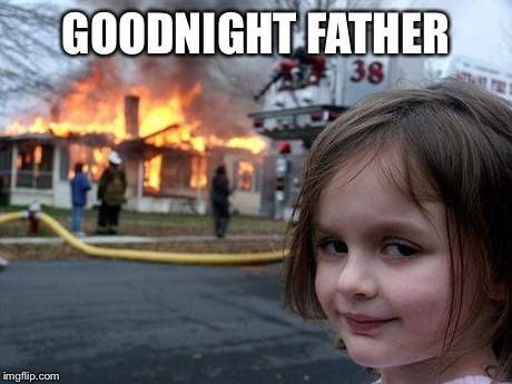GOODNIGHT FATHER | image tagged in memes,disaster girl | made w/ Imgflip meme maker