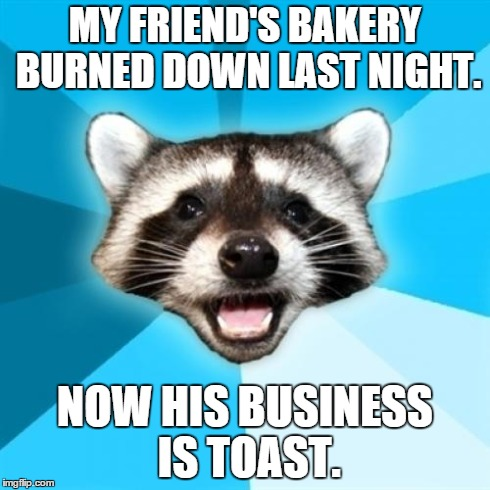 Lame Pun Coon Meme | MY FRIEND'S BAKERY BURNED DOWN LAST NIGHT. NOW HIS BUSINESS IS TOAST. | image tagged in memes,lame pun coon | made w/ Imgflip meme maker