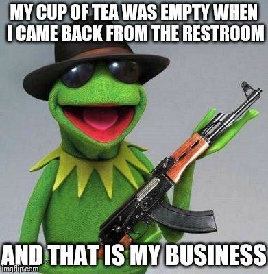 kermit ak | MY CUP OF TEA WAS EMPTY WHEN I CAME BACK FROM THE RESTROOM AND THAT IS MY BUSINESS | image tagged in kermit ak | made w/ Imgflip meme maker