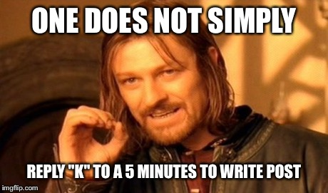 "One Does Not Simply Meme | ONE DOES NOT SIMPLY REPLY ""K"" TO A 5 MINUTES TO WRITE POST 