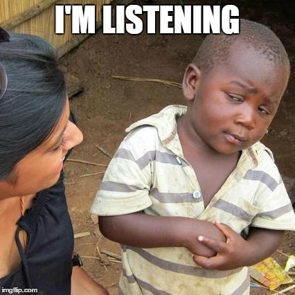 Third World Skeptical Kid Meme | I'M LISTENING | image tagged in memes,third world skeptical kid | made w/ Imgflip meme maker