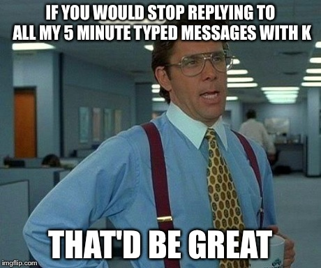 That Would Be Great Meme | IF YOU WOULD STOP REPLYING TO ALL MY 5 MINUTE TYPED MESSAGES WITH K THAT'D BE GREAT | image tagged in memes,that would be great | made w/ Imgflip meme maker