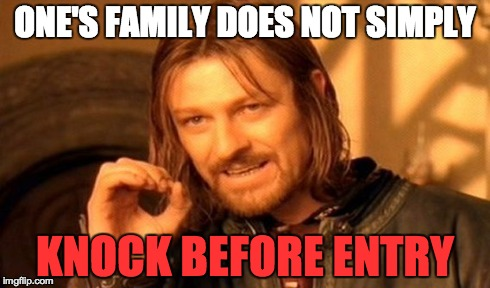 HONESTLY! | ONE'S FAMILY DOES NOT SIMPLY KNOCK BEFORE ENTRY | image tagged in memes,one does not simply,knock,entry,family,meme | made w/ Imgflip meme maker