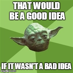 Meme of Yoda wishing about good vs bad idea