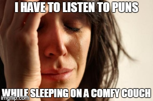 First World Problems Meme | I HAVE TO LISTEN TO PUNS WHILE SLEEPING ON A COMFY COUCH | image tagged in memes,first world problems | made w/ Imgflip meme maker