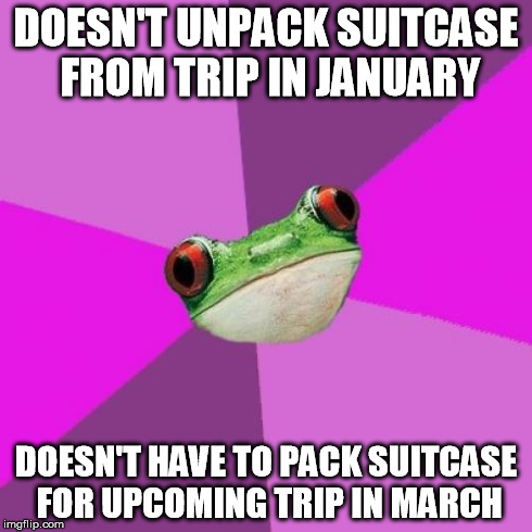 Foul Bachelorette Frog | DOESN'T UNPACK SUITCASE FROM TRIP IN JANUARY DOESN'T HAVE TO PACK SUITCASE FOR UPCOMING TRIP IN MARCH | image tagged in memes,foul bachelorette frog,AdviceAnimals | made w/ Imgflip meme maker
