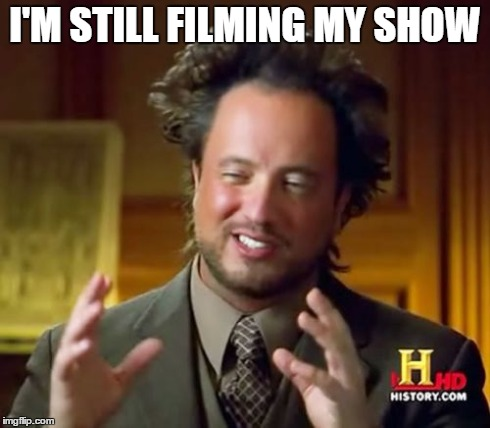 Ancient Aliens Meme | I'M STILL FILMING MY SHOW | image tagged in memes,ancient aliens | made w/ Imgflip meme maker