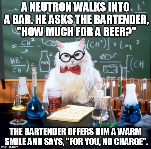 "Chemistry Cat | A NEUTRON WALKS INTO A BAR. HE ASKS THE BARTENDER, ""HOW MUCH FOR A BEER?"" THE BARTENDER OFFERS HIM A WARM SMILE AND SAYS, ""FOR YOU, NO CHARG 