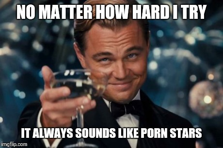Leonardo Dicaprio Cheers Meme | NO MATTER HOW HARD I TRY IT ALWAYS SOUNDS LIKE PORN STARS | image tagged in memes,leonardo dicaprio cheers | made w/ Imgflip meme maker