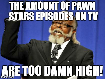 Too Damn High Meme | THE AMOUNT OF PAWN STARS EPISODES ON TV ARE TOO DAMN HIGH! | image tagged in memes,too damn high | made w/ Imgflip meme maker