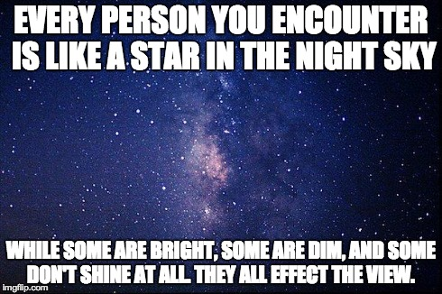 Stars in the night sky | EVERY PERSON YOU ENCOUNTER IS LIKE A STAR IN THE NIGHT SKY WHILE SOME ARE BRIGHT, SOME ARE DIM, AND SOME DON'T SHINE AT ALL. THEY ALL EFFECT | image tagged in stars,people,life,metaphor | made w/ Imgflip meme maker